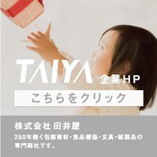 TAIYA 企業HP こちらをクリック 株式会社田井屋 250年続く包装資材・食品機器・文具・紙製品の専門商社です。